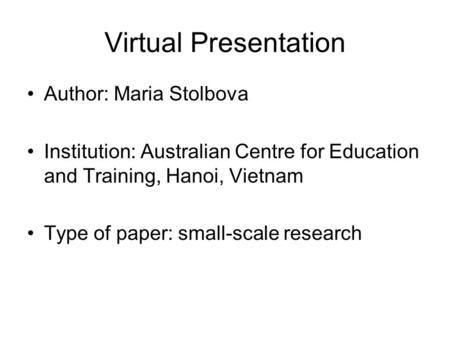 Virtual Presentation Author: Maria Stolbova Institution: Australian Centre for Education and Training, Hanoi, Vietnam Type of paper: small-scale research.
