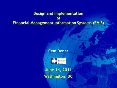 Design and Implementation of Financial Management Information Systems (FMIS) Cem Dener June 14, 2011 Washington, DC Design and Implementation of Financial.