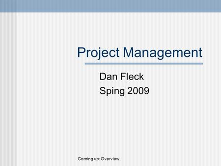 Project Management Dan Fleck Sping 2009 Coming up: Overview.