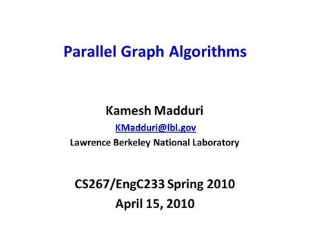 CS267/EngC233 Spring 2010 April 15, 2010 Parallel Graph Algorithms Kamesh Madduri Lawrence Berkeley National Laboratory.
