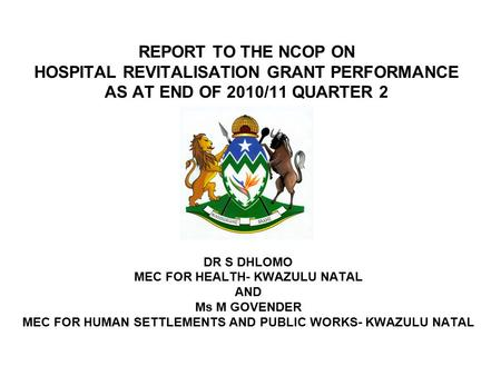 REPORT TO THE NCOP ON HOSPITAL REVITALISATION GRANT PERFORMANCE AS AT END OF 2010/11 QUARTER 2 DR S DHLOMO MEC FOR HEALTH- KWAZULU NATAL AND Ms M GOVENDER.
