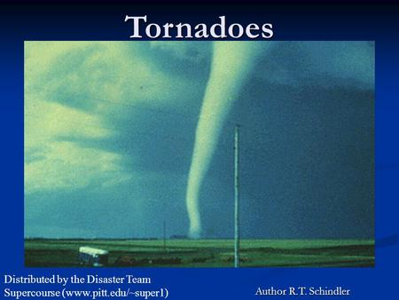Tornadoes Author R.T. Schindler Distributed by the Disaster Team Supercourse (www.pitt.edu/~super1)