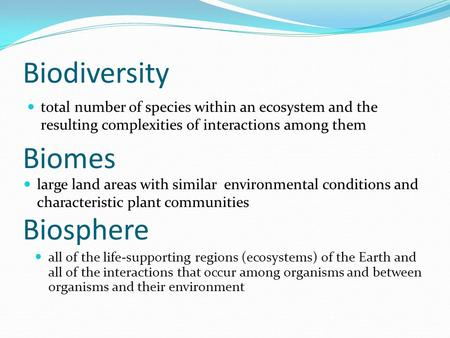 Biodiversity total number of species within an ecosystem and the resulting complexities of interactions among them Biomes all of the life-supporting regions.
