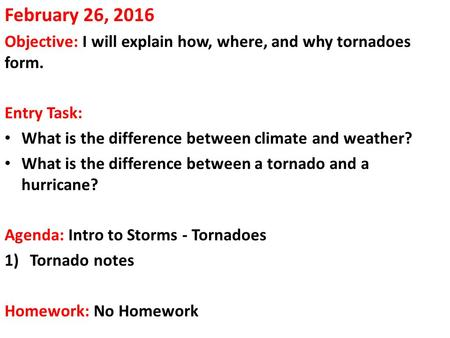 February 26, 2016 Objective: I will explain how, where, and why tornadoes form. Entry Task: What is the difference between climate and weather? What is.