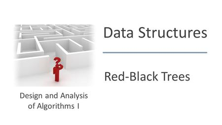 Data Structures Red-Black Trees Design and Analysis of Algorithms I.