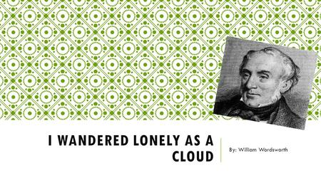 I WANDERED LONELY AS A CLOUD By: William Wordsworth.