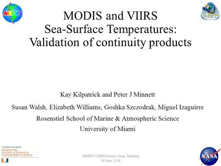 MODIS and VIIRS Sea-Surface Temperatures: Validation of continuity products Kay Kilpatrick and Peter J Minnett Susan Walsh, Elizabeth Williams, Goshka.