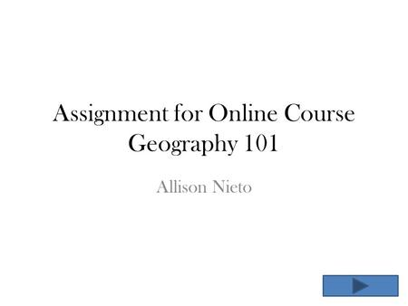 Assignment for Online Course Geography 101 Allison Nieto.