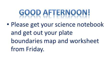 Please get your science notebook and get out your plate boundaries map and worksheet from Friday.