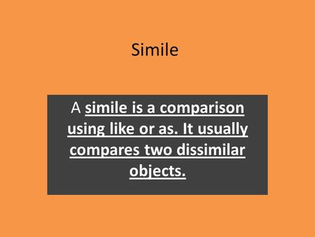Simile A simile is a comparison using like or as. It usually compares two dissimilar objects.