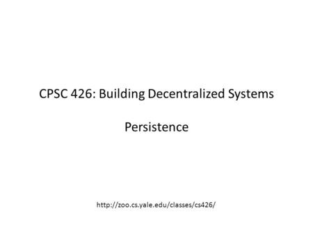 CPSC 426: Building Decentralized Systems Persistence