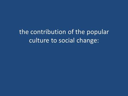The contribution of the popular culture to social change: