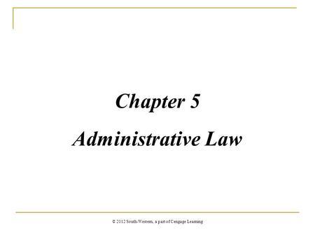 Chapter 5 Administrative Law © 2012 South-Western, a part of Cengage Learning.
