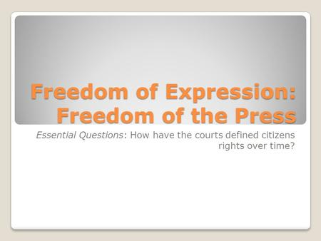 Freedom of Expression: Freedom of the Press Essential Questions: How have the courts defined citizens rights over time?