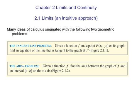 Chapter 2 Limits and Continuity 2.1 Limits (an intuitive approach) Many ideas of calculus originated with the following two geometric problems: