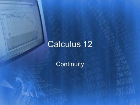 Calculus 12 Continuity. The mathematical definition of continuity is similar to the everyday use of the word –uninterrupted connection or union –the property.