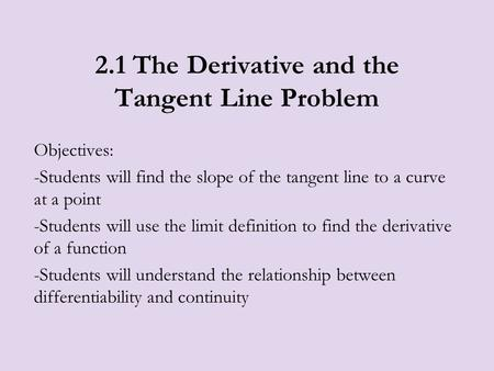 2.1 The Derivative and the Tangent Line Problem Objectives: -Students will find the slope of the tangent line to a curve at a point -Students will use.