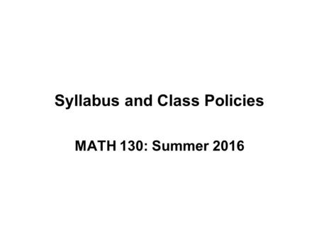 Syllabus and Class Policies MATH 130: Summer 2016.