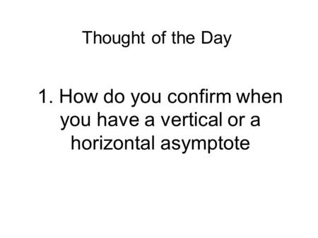 1. How do you confirm when you have a vertical or a horizontal asymptote Thought of the Day.