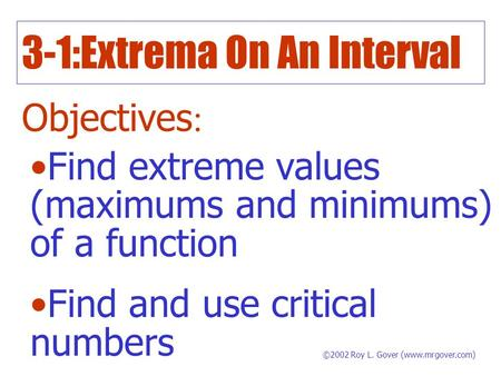 3-1:Extrema On An Interval Objectives : Find extreme values (maximums and minimums) of a function Find and use critical numbers ©2002 Roy L. Gover (www.mrgover.com)