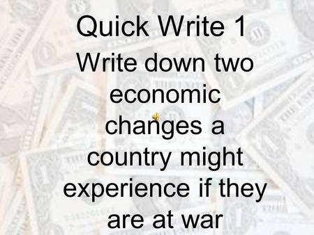 Quick Write 1 Write down two economic changes a country might experience if they are at war.
