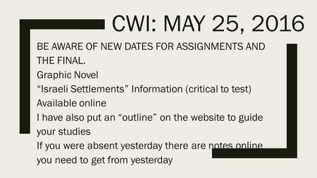 "CWI: MAY 25, 2016 BE AWARE OF NEW DATES FOR ASSIGNMENTS AND THE FINAL. Graphic Novel ""Israeli Settlements"" Information (critical to test) Available online."