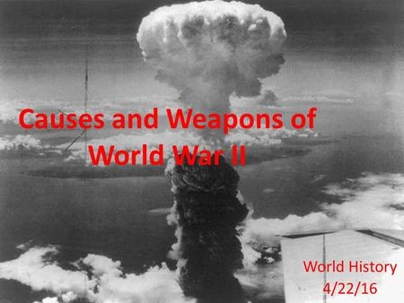 Causes and Weapons of World War II World History 4/22/16.