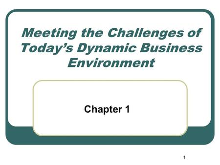 1 Meeting the Challenges of Today's Dynamic Business Environment Chapter 1.