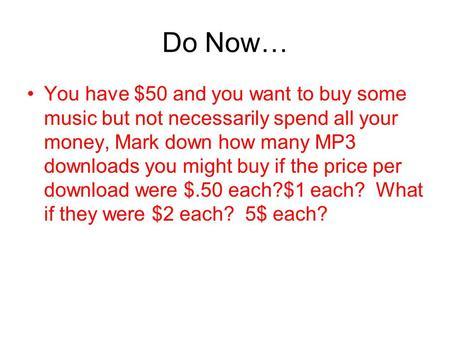 Do Now… You have $50 and you want to buy some music but not necessarily spend all your money, Mark down how many MP3 downloads you might buy if the price.