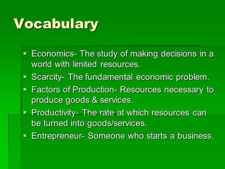 Vocabulary  Economics- The study of making decisions in a world with limited resources.  Scarcity- The fundamental economic problem.  Factors of Production-