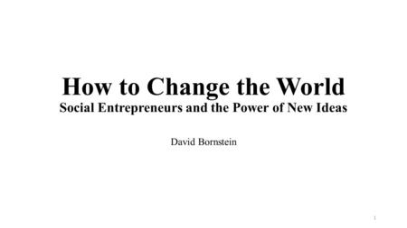 How to Change the World Social Entrepreneurs and the Power of New Ideas David Bornstein 1.