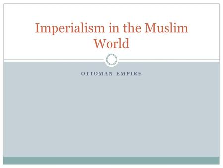 OTTOMAN EMPIRE Imperialism in the Muslim World. Imperialism Empires in Decline  Ottomans=Middle East, Mughals=India, and Safavids=Iran  All in decline.