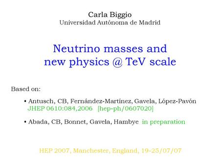 Carla Biggio Universidad Autónoma de Madrid Neutrino masses and new TeV scale HEP 2007, Manchester, England, 19-25/07/07 Based on: Antusch, CB,
