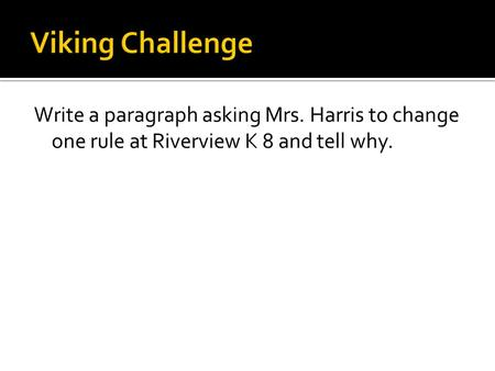 Write a paragraph asking Mrs. Harris to change one rule at Riverview K 8 and tell why.