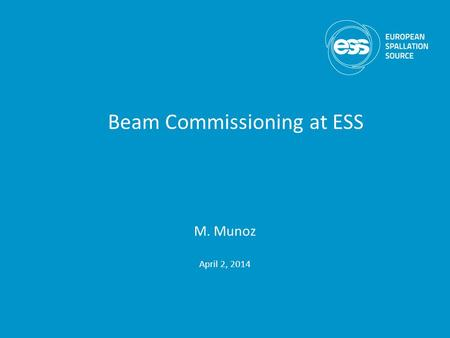 M. Munoz April 2, 2014 Beam Commissioning at ESS.
