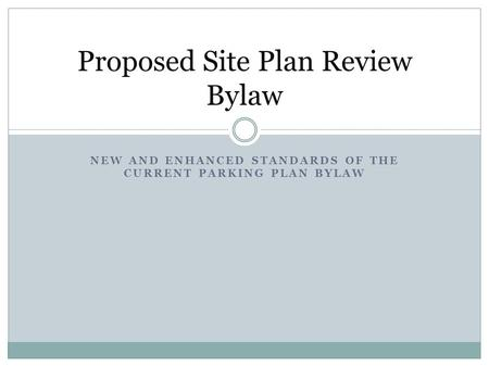 NEW AND ENHANCED STANDARDS OF THE CURRENT PARKING PLAN BYLAW Proposed Site Plan Review Bylaw.