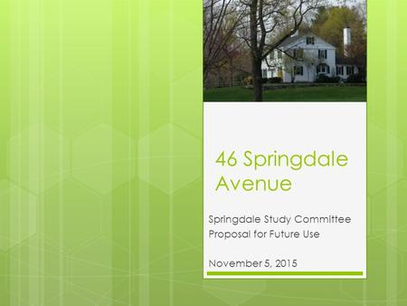 46 Springdale Avenue Springdale Study Committee Proposal for Future Use November 5, 2015.