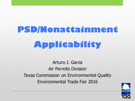 PSD/Nonattainment Applicability Arturo J. Garza Air Permits Division Texas Commission on Environmental Quality Environmental Trade Fair 2016.