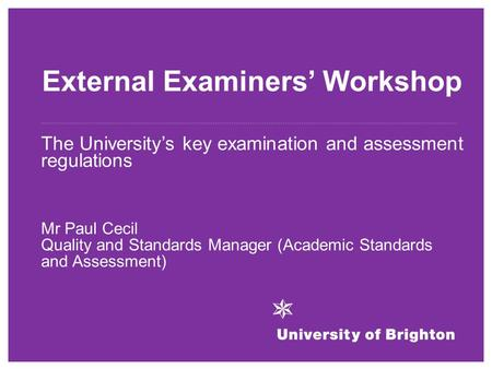External Examiners' Workshop The University's key examination and assessment regulations Mr Paul Cecil Quality and Standards Manager (Academic Standards.