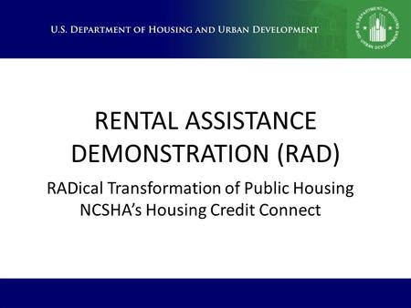 RENTAL ASSISTANCE DEMONSTRATION (RAD) RADical Transformation of Public Housing NCSHA's Housing Credit Connect.