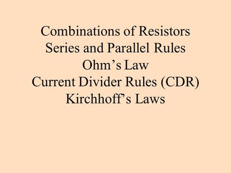 Combinations of Resistors Series and Parallel Rules Ohm's Law Current Divider Rules (CDR) Kirchhoff's Laws.