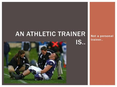 Not a personal trainer.. AN ATHLETIC TRAINER IS...