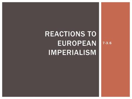 7-3.6 REACTIONS TO EUROPEAN IMPERIALISM. A.Many of the countries that were being controlled by Europeans felt as though they were being taken advantage.