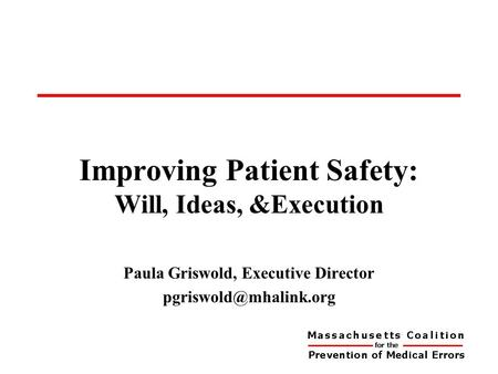 Improving Patient Safety: Will, Ideas, &Execution for the Prevention of Medical Errors Paula Griswold, Executive Director