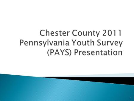 1.  Since 1999, the County of Chester has conducted a biannual survey of our youth on their behavior, attitudes and knowledge concerning alcohol, tobacco,