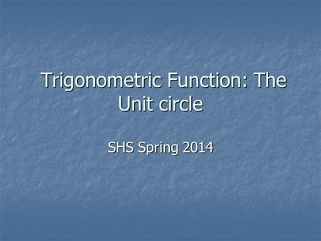 Trigonometric Function: The Unit circle Trigonometric Function: The Unit circle SHS Spring 2014.