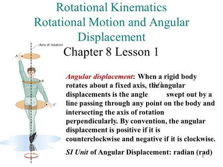 1 Rotational Kinematics Rotational Motion and Angular Displacement Chapter 8 Lesson 1 Angular displacement: When a rigid body rotates about a fixed axis,