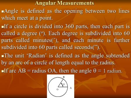 Angular Measurements Angle is defined as the opening between two lines which meet at a point. Angle is defined as the opening between two lines which meet.