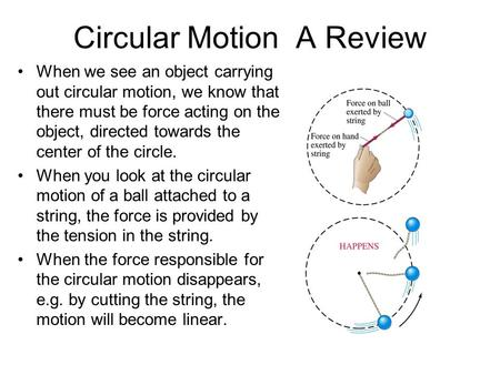 Circular Motion A Review When we see an object carrying out circular motion, we know that there must be force acting on the object, directed towards the.