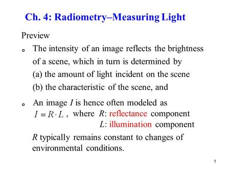 1 Ch. 4: Radiometry–Measuring Light Preview 。 The intensity of an image reflects the brightness of a scene, which in turn is determined by (a) the amount.